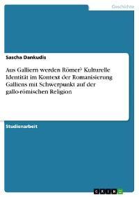 Aus Galliern werden Römer? Kulturelle Identität im Kontext der Romanisierung Galliens mit Schwerpunkt auf der gallo-römischen Religion