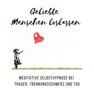 Geliebte Menschen loslassen: Meditative Selbsthypnose bei Trauer, Trennungsschmerz und Tod Foto №1