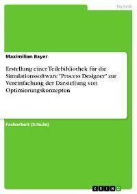 """Erstellung einer Teilebibliothek für die Simulationssoftware """"Process Designer"""" zur Vereinfachung der Darstellung von Optimierungskonzepten"""