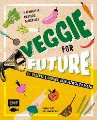 Veggie for Future – 111 Rezepte & gute Gründe, kein Fleisch zu essen
